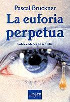 Libro LA EUFORIA PERPETUA: SOBRE EL DEBER DE SER FELIZ