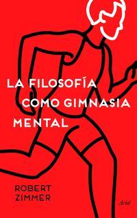 Libro LA FILOSOFIA COMO GIMNASIA MENTAL: PREGUNTAS, ARGUMENTOS Y JUEGOS PARA PENSAR