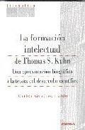 Libro LA FORMACION INTELECTUAL DE THOMAS S. KHUN. UNA APROXIMACION BIOG RAFICA A LA TEORIA DEL DESARROLLO CIENTIFICO