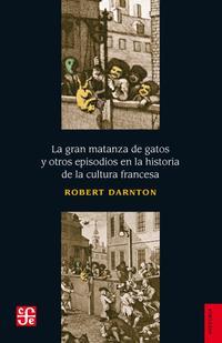 Libro LA GRAN MATANZA DE GATOS Y OTROS EPISODIOS EN LA HISTORIA DE LA CULTURA FRANCESA