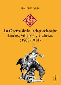 Libro LA GUERRA DE LA INDEPENDENCIA: HEROES, VILLANOS Y VICTIMAS