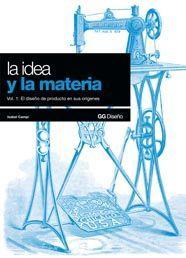 Libro LA IDEA Y LA MATERIA: VOL.1 EL DISEÑO DE PRODUCTO EN SUS ORIGENES
