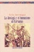 Libro LA IDEOLOGIA Y EL HUMANISMO DE CERVANTES