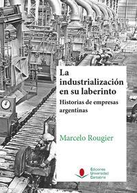 Libro LA INDUSTRIALIZACIÓN EN SU LABERINTO. HISTORIAS DE EMPRESAS ARGEN TINAS.