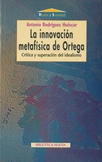 Libro LA INNOVACION METAFISICA DE ORTEGA: CRITICA Y SUPERACION DEL IDEA LISMO