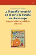 Libro LA LITOGRAFIA INDUSTRIAL EN EL NORTE DE ESPAÑA DE 1800 A 1950: AS PECTOS HISTORICOS, ESTETICOS Y TECNICOS