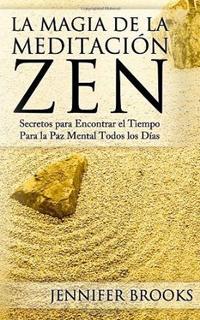 Libro LA MAGIA DE LA MEDITACION ZEN: SECRETOS PARA ENCONTRAR EL TIEMPO PARA LA PAZ MENTAL TODOS LOS DIAS