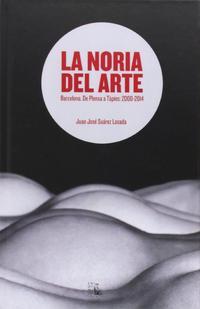 Libro LA NORIA DEL ARTE: BARCELONA, DE PLENSA A TAPIES: 2000-2014