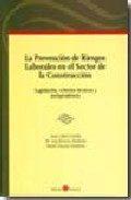 Libro LA PREVENCION DE RIESGOS LABORALES EN EL SECTOR DE LA CONSTRUCCIO N: LEGISLACION, CRITERIOS TECNICOS Y JURISPRUDENCIA