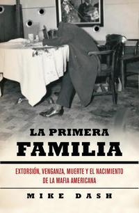 Libro LA PRIMERA FAMILIA: EXTORSION, VENGANZA, MUERTE Y EL NACIMIENTO D E LA MAFIA AMERICANA