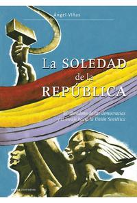 Libro LA SOLEDAD DE LA REPUBLICA: EL ABANDONO DE LAS DEMOCRACIAS Y EL VIRAJE HACIA LA UNION SOVIETICA