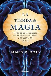 Libro LA TIENDA DE MAGIA: EL VIAJE DE UN NEUROCIRUJANO POR LOS MISTERIOS DEL CEREBRO Y LOS SECRETOS DEL CORAZON