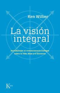 Libro LA VISION INTEGRAL: INTRODUCCION AL REVOLUCIONARIO ENFOQUE SOBRE LA VIDA, DIOS Y EL UNIVERSO
