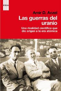 Libro LAS GUERRAS DEL URANIO: UNA RIVALIDAD CIENTIFICA QUE DIO ORIGEN A LA ERA ATOMICA