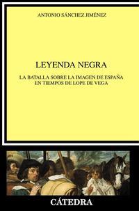 Libro LEYENDA NEGRA: LA BATALLA SOBRE LA IMAGEN DE ESPAÑA EN TIEMPOS DE LOPE DE VEGA