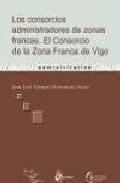Libro LOS CONSORCIOS ADMINISTRADORES DE ZONAS FRANCAS: EL CONSORCIO DE LA ZONA FRANCA DE VIGO