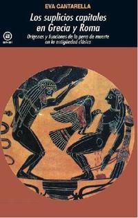 Libro LOS SUPLICIOS CAPITALES DE GRECIA Y ROMA: ORIGENES Y FUNCIONES DE LA PENA DE MUERTE EN LA ANTIGÜEDAD CLASICA