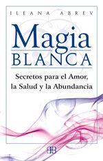 Libro MAGIA BLANCA: SECRETOS PARA EL AMOR, LA SALUD Y LA ABUNDANCIA