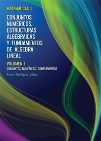 Libro MATEMATICAS I: CONJUNTOS NUMERICOS, ESTRUCTURAS ALGEBRAICAS Y FUN DAMENTOS DE ALGEBRA LINEAL