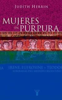 Libro MUJERES EN PURPURA, IRENE, EUFROSINE Y TEODORA: SOBERANAS DEL MED IEVO BIZANTINO
