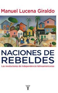 Libro NACIONES DE REBELDES: LAS REVOLUCIONES DE INDEPENDENCIA LATINOAME RICANAS