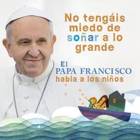 Libro NO TENGAIS MIEDO DE SOÑAR A LO GRANDE: EL PAPA FRANCISCO HABLA A LOS NIÑOS
