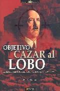 Libro OBJETIVO CAZAR AL LOBO: LA HISTORIA REAL DE LOS COMPLOTS Y ATENTA DOS PARA MATAR A HITLER