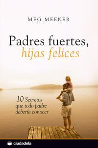 Libro PADRES FUERTES, HIJAS FELICES. 10 SECRETOS QUE TODO PADRE DEBERIA CONOCER