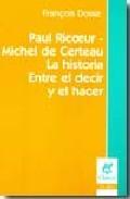 Libro PAUL RICOEUR - MICHEL DE CERTEAU: LA HISTORIA / ENTRE EL DECIR Y EL HACER