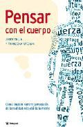 Libro PENSAR CON EL CUERPO: COMO AMPLIAR NUESTRA PERCEPCION DE LA REALI DAD MAS ALLA DE LA MENTE