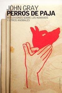 Libro PERROS DE PAJA: REFLEXIONES SOBRE LOS HUMANOS Y OTROS ANIMALES