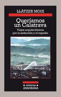 Libro QUERIAMOS UN CALATRAVA: VIAJES ARQUITECTONICOS POR LA SEDUCCION Y EL REPUDIO