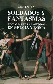 Libro SOLDADOS Y FANTASMAS: HISTORIA DE LAS GUERRAS EN GRECIA Y ROMA
