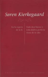Libro SOREN KIERKEGAARD: EN LA ESPERA DE LA FE, TODO DON BUENO Y TODA D ADIVA PERFECTA VIENE DE LO ALTO