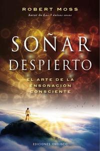 Libro SOÑAR DESPIERTO: EL ARTE DE LA ENSOÑACION CONSCIENTE