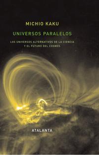 Libro UNIVERSOS PARALELOS: LOS UNIVERSOS ALTERNATIVOS DE LA CIENCIA Y E L FUTURO DEL COSMOS