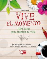 Libro VIVE EL MOMENTO: 1001 IDEAS PARA INSPIRAR TU VIDA: LA SABIDURIA Y LOS CONSEJOS DE LOS GRANDES MAESTROS, A TU ALCANCE