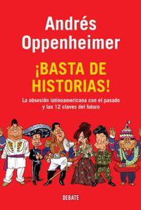 Libro ¡BASTA DE HISTORIAS!: LA OBSESION LATINOAMERICANA CON EL PASADO Y LAS 12 CLAVES DEL FUTURO