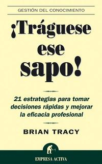 Libro ¡TRAGUESE ESE SAPO!: 21 ESTRATEGIAS PARA TOMAR DECISIONES RAPIDAS Y MEJORAR LA EFICACIA PROFESIONAL