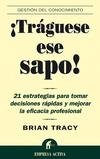 ¡TRAGUESE ESE SAPO!: 21 ESTRATEGIAS PARA TOMAR DECISIONES RAPIDAS Y MEJORAR LA EFICACIA PROFESIONAL