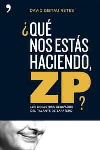Libro ¿QUE NOS ESTAS HACIENDO ZP?: LOS DESASTRES DERIVADOS DEL TALANTE DE ZAPATERO