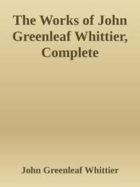 Libro THE WORKS OF JOHN GREENLEAF WHITTIER, COMPLETE