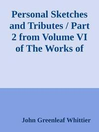 Libro PERSONAL SKETCHES AND TRIBUTES / PART 2 FROM VOLUME VI OF THE WORKS OF JOHN GREENLEAF WHITTIER