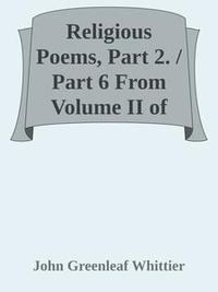 Libro RELIGIOUS POEMS, PART 2. / PART 6 FROM VOLUME II OF THE WORKS OF JOHN GREENLEAF WHITTIER