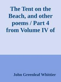 Libro THE TENT ON THE BEACH, AND OTHER POEMS / PART 4 FROM VOLUME IV OF THE WORKS OF JOHN GREENLEAF WHITTIER