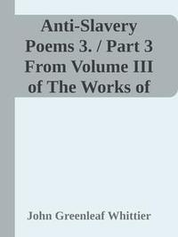 Libro ANTI-SLAVERY POEMS 3. / PART 3 FROM VOLUME III OF THE WORKS OF JOHN GREENLEAF WHITTIER
