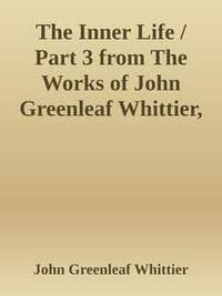 Libro THE INNER LIFE / PART 3 FROM THE WORKS OF JOHN GREENLEAF WHITTIER, VOLUME VII