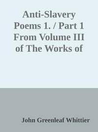 Libro ANTI-SLAVERY POEMS 1. / PART 1 FROM VOLUME III OF THE WORKS OF JOHN GREENLEAF WHITTIER