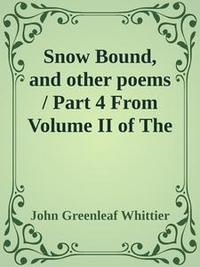 Libro SNOW BOUND, AND OTHER POEMS / PART 4 FROM VOLUME II OF THE WORKS OF JOHN GREENLEAF WHITTIER