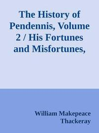 Libro THE HISTORY OF PENDENNIS, VOLUME 2 / HIS FORTUNES AND MISFORTUNES, HIS FRIENDS AND HIS GREATEST ENEMY